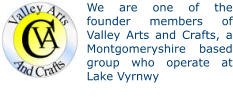 We are one of the founder members of Valley Arts and Crafts, a Montgomeryshire based group who operate at Lake Vyrnwy